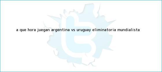 trinos de A qué hora juegan <b>Argentina vs Uruguay</b> Eliminatoria mundialista