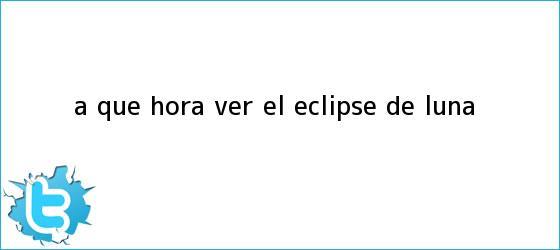 trinos de ¿A qué <b>hora</b> ver el <b>eclipse</b> de luna?