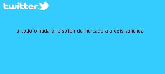 trinos de A todo o nada: el pisotón de Mercado a <b>Alexis Sánchez</b>