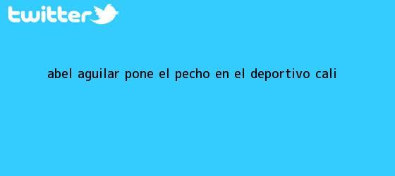 trinos de Abel Aguilar pone el pecho en el <b>Deportivo Cali</b>