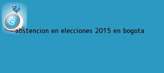 trinos de Abstencion en <b>elecciones</b> 2015 en Bogota