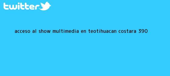 trinos de Acceso al show multimedia en <b>Teotihuacán</b> costará $390