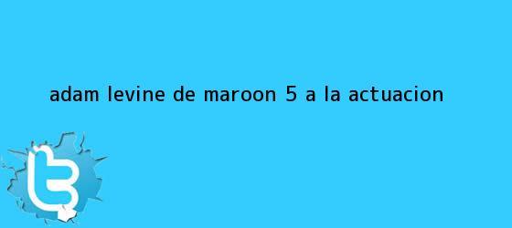 trinos de <b>Adam Levine</b>, de Maroon 5 a la actuación