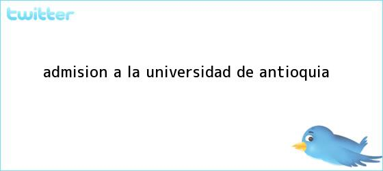 trinos de Admisión a la <b>Universidad de Antioquia</b>