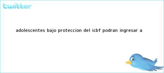 trinos de Adolescentes bajo <b>protección</b> del ICBF podrán ingresar a <b>...</b>