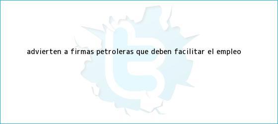 trinos de Advierten a firmas petroleras que deben facilitar <b>el empleo</b>