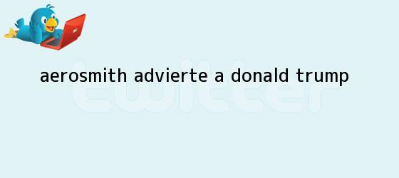 trinos de Aerosmith advierte a <b>Donald Trump</b>