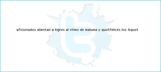 """trinos de Aficionados alientan a <b>Tigres</b> al ritmo de Maluma y """"Felices los 4"""""""