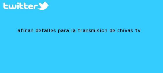 trinos de Afinan detalles para la transmisión de <b>Chivas TV</b>