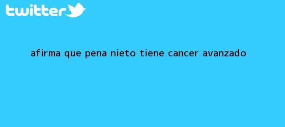 trinos de Afirma que <b>Peña Nieto</b> tiene <b>cáncer</b> avanzado