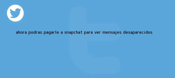 trinos de ?Ahora podrás pagarle a <b>Snapchat</b> para ver mensajes desaparecidos