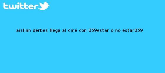 trinos de <b>Aislinn Derbez</b> llega al cine con &#039;Estar o no estar&#039;
