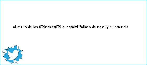 trinos de Al estilo de los &#039;<b>memes</b>&#039;, el penalti fallado de Messi y su renuncia