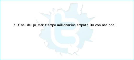 trinos de <b>Al final del primer tiempo, Millonarios empata 0-0 con Nacional</b>