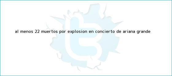trinos de Al menos 22 muertos por explosión en concierto de <b>Ariana Grande</b>