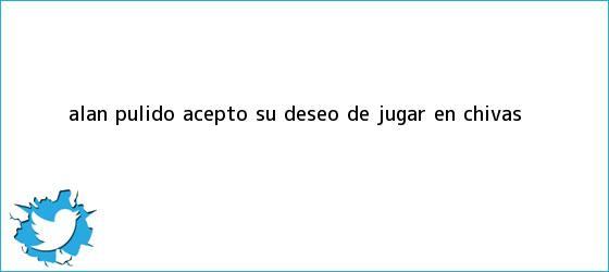 trinos de <b>Alan Pulido</b> aceptó su deseo de jugar en Chivas