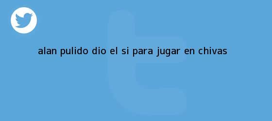 trinos de <b>Alan Pulido</b> dio el ?sí? para jugar en Chivas