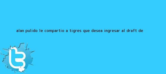 trinos de Alan Pulido le compartió a Tigres que desea ingresar al <b>Draft</b> de <b>...</b>