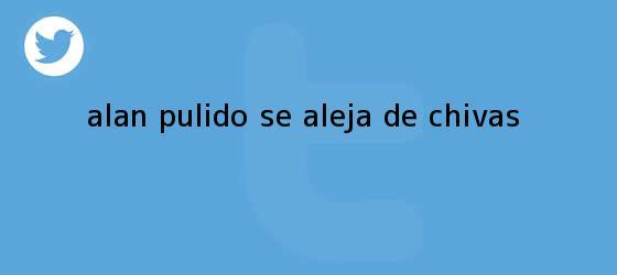 trinos de <b>Alan Pulido</b> se aleja de Chivas