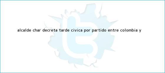 trinos de Alcalde Char decreta tarde cívica por <b>partido</b> entre <b>Colombia</b> y ...