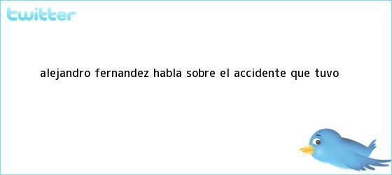 trinos de <b>Alejandro Fernández</b> habla sobre el <b>accidente</b> que tuvo