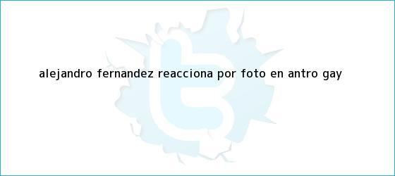 trinos de <b>Alejandro Fernández</b> reacciona por foto en antro gay