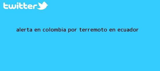 trinos de Alerta en Colombia por <b>terremoto en Ecuador</b>