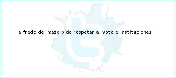 trinos de <b>Alfredo del Mazo</b> pide respetar al voto e instituciones