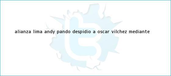 trinos de Alianza Lima: Andy Pando despidió a <b>Óscar Vílchez</b> mediante ...