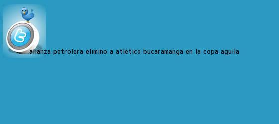 trinos de Alianza Petrolera eliminó a Atlético Bucaramanga en la <b>Copa Águila</b>