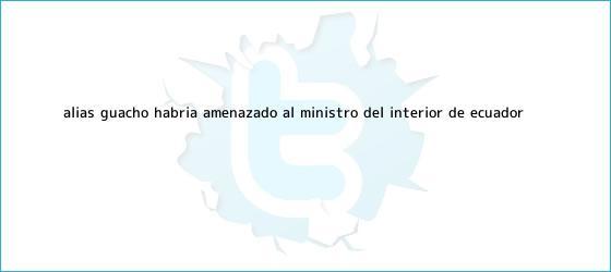trinos de <b>Alias</b> ?<b>Guacho</b>? habría amenazado al ministro del Interior de Ecuador