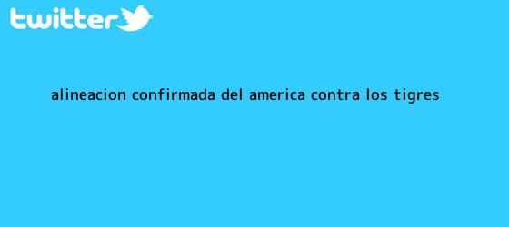 trinos de Alineación confirmada del <b>América</b> contra los Tigres