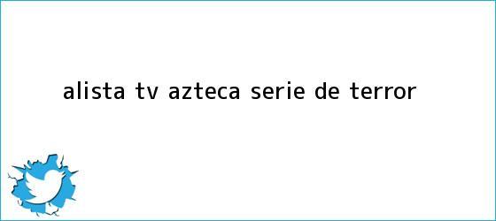 trinos de Alista <b>Tv Azteca</b> serie de terror