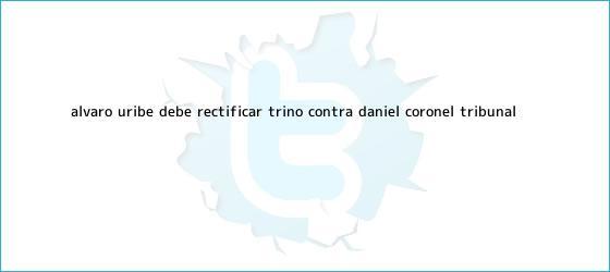 trinos de Álvaro Uribe debe rectificar trino contra Daniel Coronel: Tribunal ...