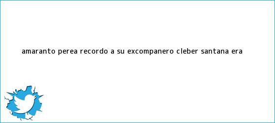 trinos de Amaranto Perea recordó a su excompañero <b>Cléber Santana</b>: ?era ...