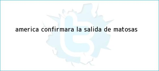 trinos de América confirmará la salida de <b>Matosas</b>