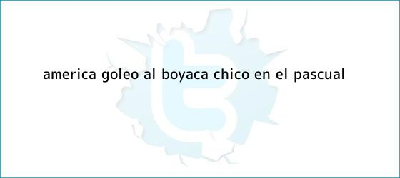 trinos de <b>América</b> goleó al <b>Boyacá Chicó</b> en el Pascual