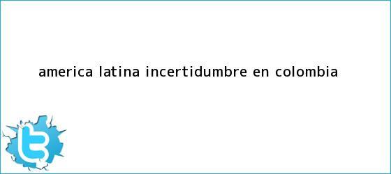 trinos de América Latina Incertidumbre en <b>Colombia</b>