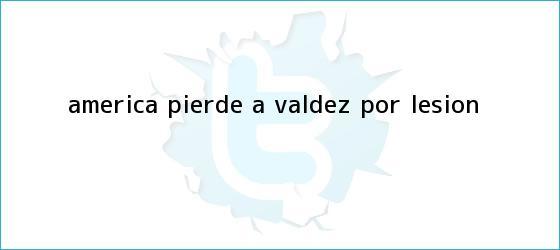 trinos de América pierde a <b>Valdez</b> por lesión