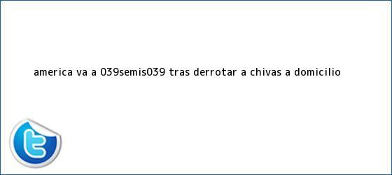 trinos de <b>América</b> va a &#039;Semis&#039; tras derrotar a Chivas a domicilio