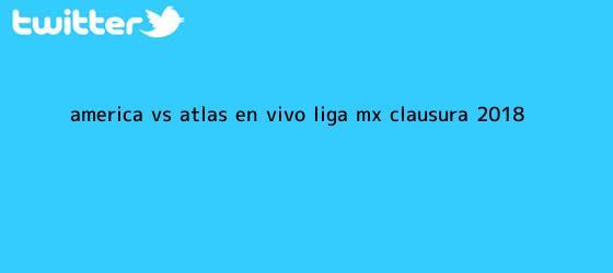 trinos de <b>América vs Atlas</b>: En vivo, Liga mx, Clausura 2018