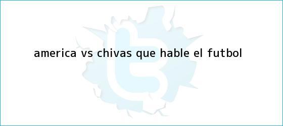 trinos de <b>América vs</b>. <b>Chivas</b>: Que hable el futbol