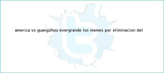 trinos de <b>América vs Guangzhou</b> Evergrande: Los memes por eliminación del <b>...</b>