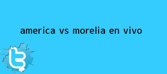 trinos de <b>América vs Morelia</b> | EN VIVO