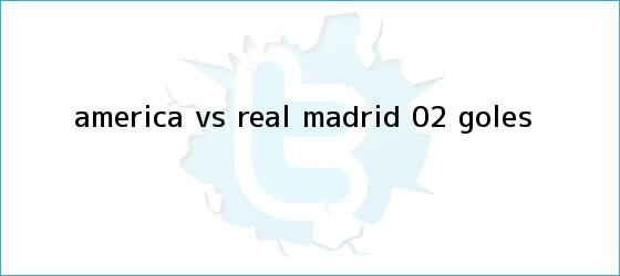 trinos de <b>América vs</b>. <b>Real Madrid</b> (0-2): GOLES