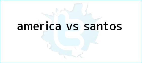 trinos de <b>América vs Santos</b>