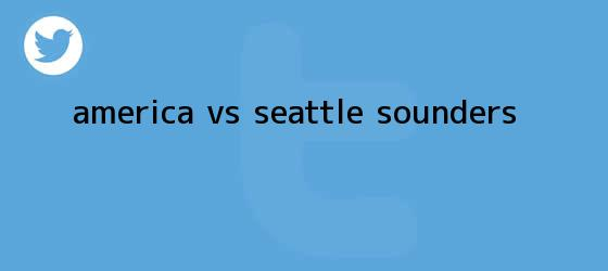 trinos de <b>AMÉRICA Vs</b>. <b>SEATTLE</b> SOUNDERS