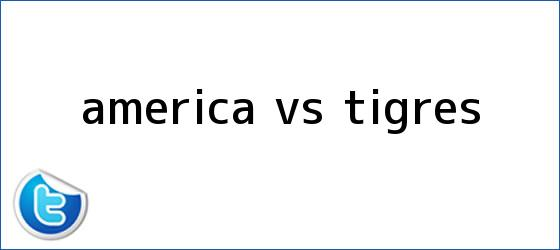 trinos de <b>AMÉRICA Vs</b>. <b>TIGRES</b>