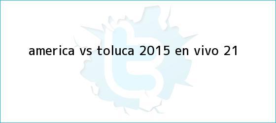 trinos de <b>América vs Toluca 2015</b> en vivo (2-1)