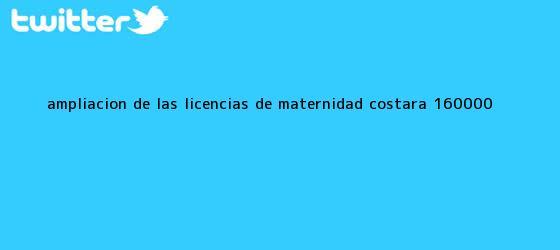 trinos de Ampliación de las <b>licencias de maternidad</b> costará $160.000 ...